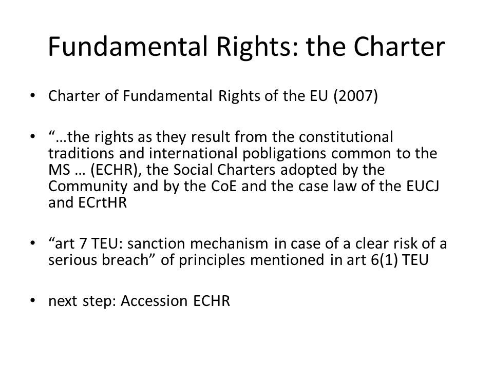Fundamental Rights: the Charter Charter of Fundamental Rights of the EU (2007) …the rights as they result from the constitutional traditions and international pobligations common to the MS … (ECHR), the Social Charters adopted by the Community and by the CoE and the case law of the EUCJ and ECrtHR art 7 TEU: sanction mechanism in case of a clear risk of a serious breach of principles mentioned in art 6(1) TEU next step: Accession ECHR