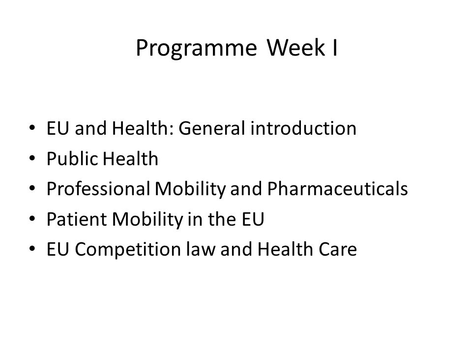Programme Week I EU and Health: General introduction Public Health Professional Mobility and Pharmaceuticals Patient Mobility in the EU EU Competition law and Health Care