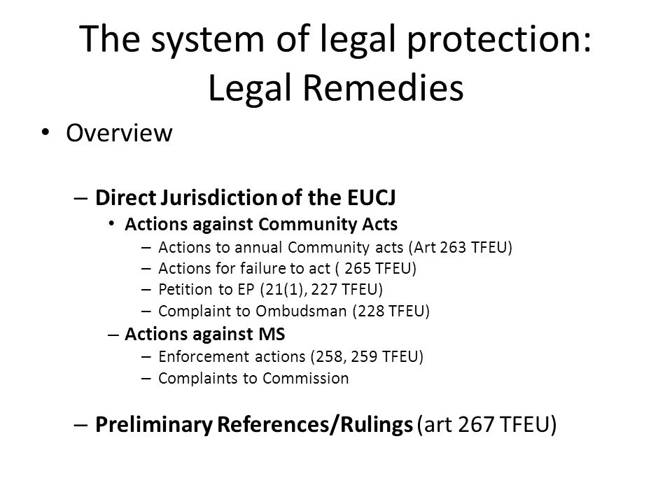 The system of legal protection: Legal Remedies Overview – Direct Jurisdiction of the EUCJ Actions against Community Acts – Actions to annual Community acts (Art 263 TFEU) – Actions for failure to act ( 265 TFEU) – Petition to EP (21(1), 227 TFEU) – Complaint to Ombudsman (228 TFEU) – Actions against MS – Enforcement actions (258, 259 TFEU) – Complaints to Commission – Preliminary References/Rulings (art 267 TFEU)