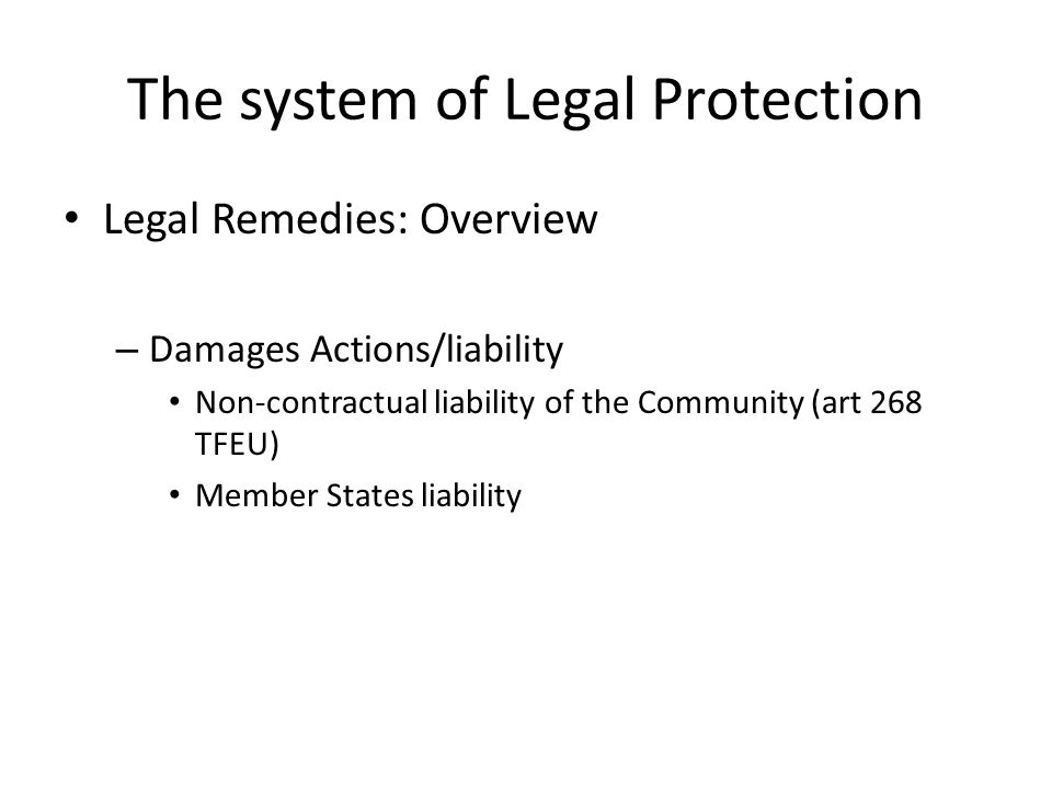 The system of Legal Protection Legal Remedies: Overview – Damages Actions/liability Non-contractual liability of the Community (art 268 TFEU) Member States liability