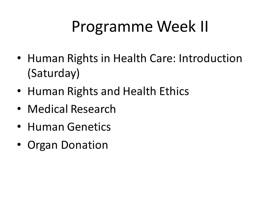 Programme Week II Human Rights in Health Care: Introduction (Saturday) Human Rights and Health Ethics Medical Research Human Genetics Organ Donation
