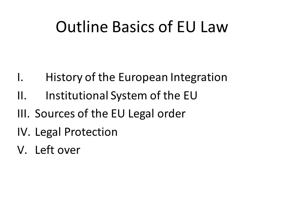 Outline Basics of EU Law I. History of the European Integration II.