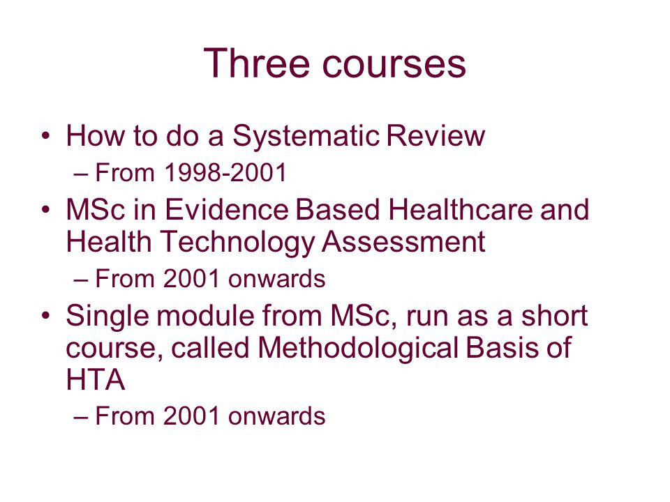 Three courses How to do a Systematic Review –From 1998-2001 MSc in Evidence Based Healthcare and Health Technology Assessment –From 2001 onwards Single module from MSc, run as a short course, called Methodological Basis of HTA –From 2001 onwards