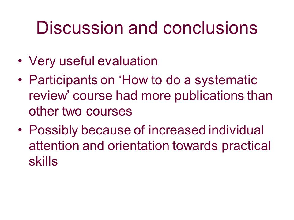 Discussion and conclusions Very useful evaluation Participants on How to do a systematic review course had more publications than other two courses Possibly because of increased individual attention and orientation towards practical skills