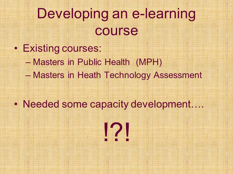 Developing an e-learning course Existing courses: –Masters in Public Health (MPH) –Masters in Heath Technology Assessment Needed some capacity development….