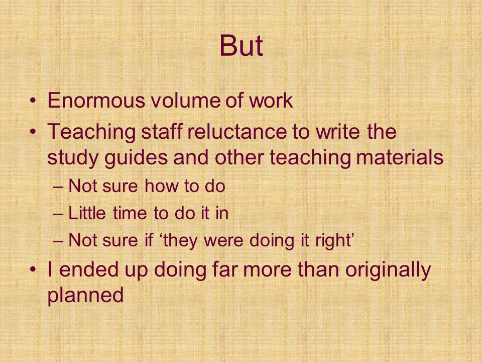But Enormous volume of work Teaching staff reluctance to write the study guides and other teaching materials –Not sure how to do –Little time to do it in –Not sure if they were doing it right I ended up doing far more than originally planned