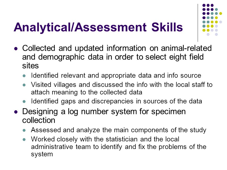 Analytical/Assessment Skills Collected and updated information on animal-related and demographic data in order to select eight field sites Identified relevant and appropriate data and info source Visited villages and discussed the info with the local staff to attach meaning to the collected data Identified gaps and discrepancies in sources of the data Designing a log number system for specimen collection Assessed and analyze the main components of the study Worked closely with the statistician and the local administrative team to identify and fix the problems of the system
