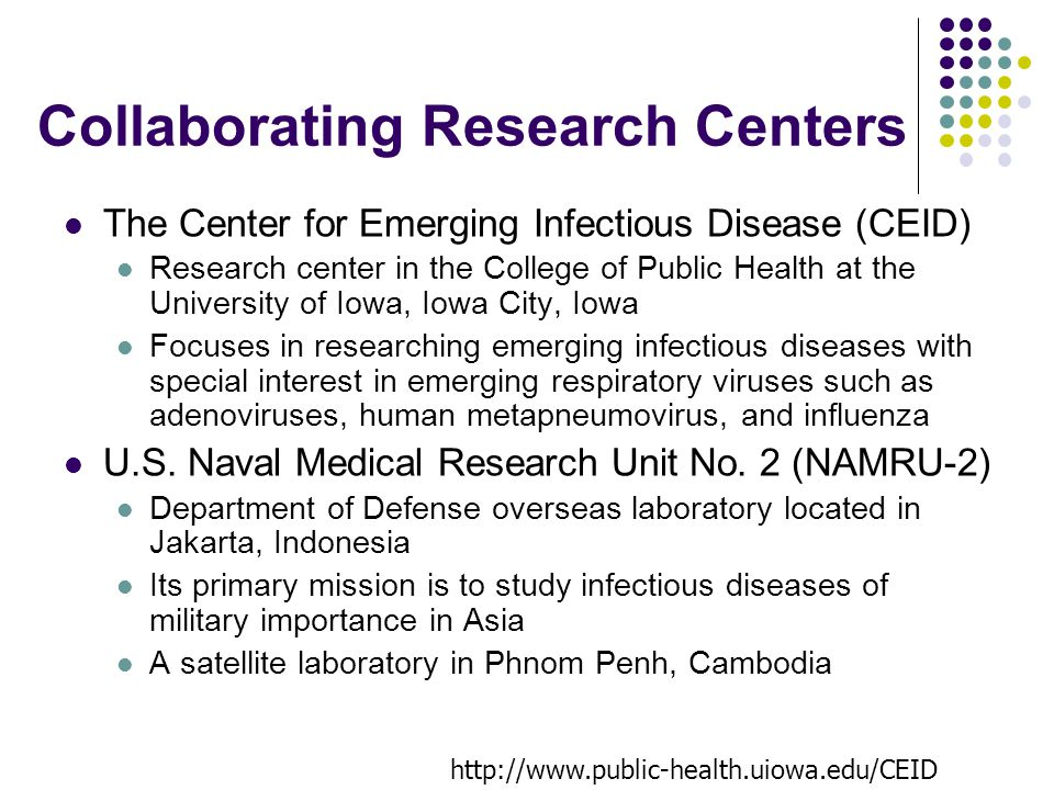 Collaborating Research Centers The Center for Emerging Infectious Disease (CEID) Research center in the College of Public Health at the University of Iowa, Iowa City, Iowa Focuses in researching emerging infectious diseases with special interest in emerging respiratory viruses such as adenoviruses, human metapneumovirus, and influenza U.S.