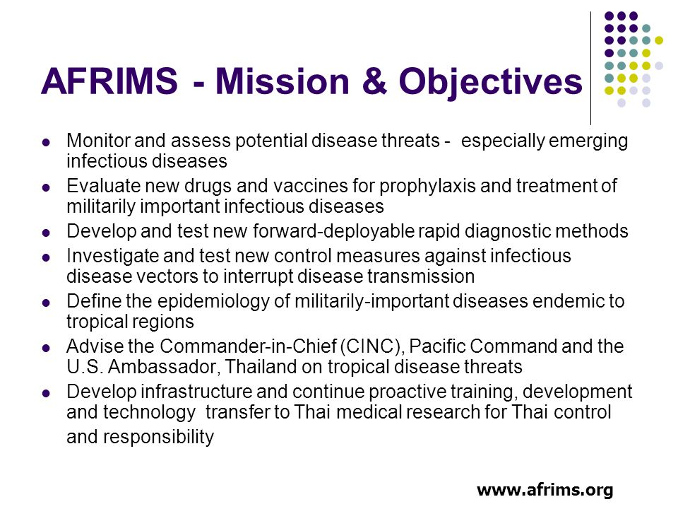 AFRIMS - Mission & Objectives Monitor and assess potential disease threats - especially emerging infectious diseases Evaluate new drugs and vaccines for prophylaxis and treatment of militarily important infectious diseases Develop and test new forward-deployable rapid diagnostic methods Investigate and test new control measures against infectious disease vectors to interrupt disease transmission Define the epidemiology of militarily-important diseases endemic to tropical regions Advise the Commander-in-Chief (CINC), Pacific Command and the U.S.
