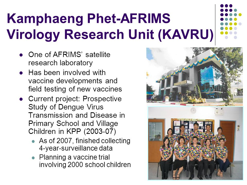 Kamphaeng Phet-AFRIMS Virology Research Unit (KAVRU) One of AFRIMS satellite research laboratory Has been involved with vaccine developments and field testing of new vaccines Current project: Prospective Study of Dengue Virus Transmission and Disease in Primary School and Village Children in KPP (2003-07) As of 2007, finished collecting 4-year-surveillance data Planning a vaccine trial involving 2000 school children