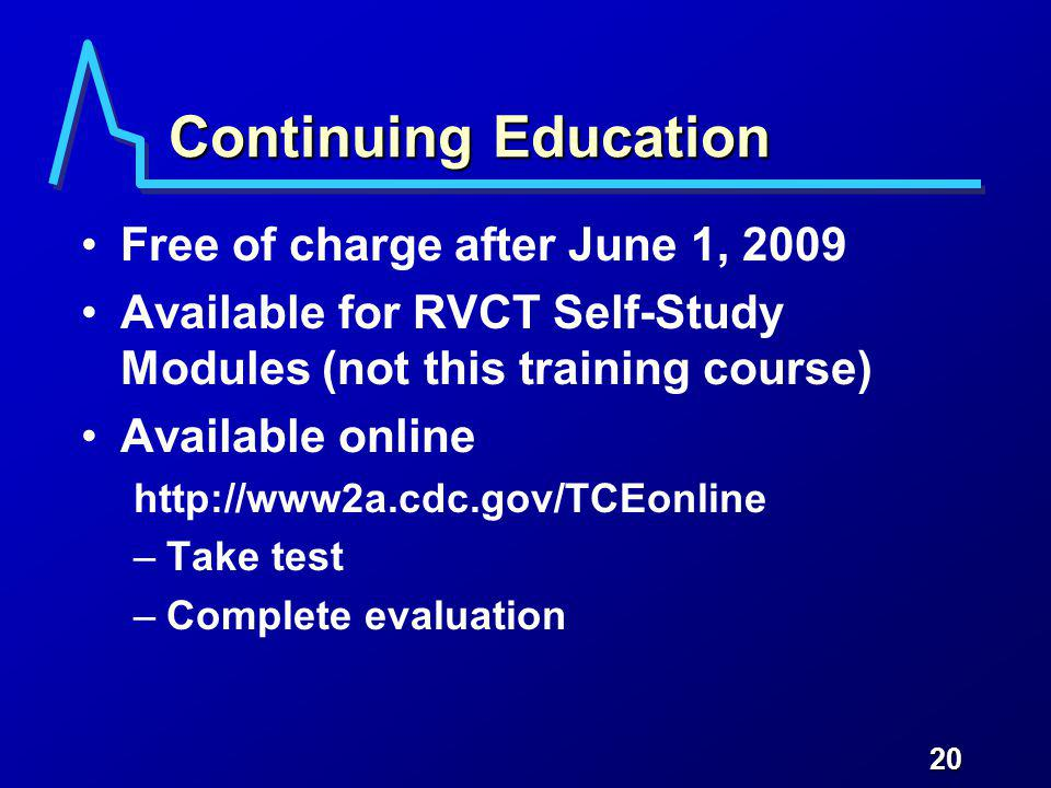 20 Continuing Education Free of charge after June 1, 2009 Available for RVCT Self-Study Modules (not this training course) Available online http://www2a.cdc.gov/TCEonline –Take test –Complete evaluation