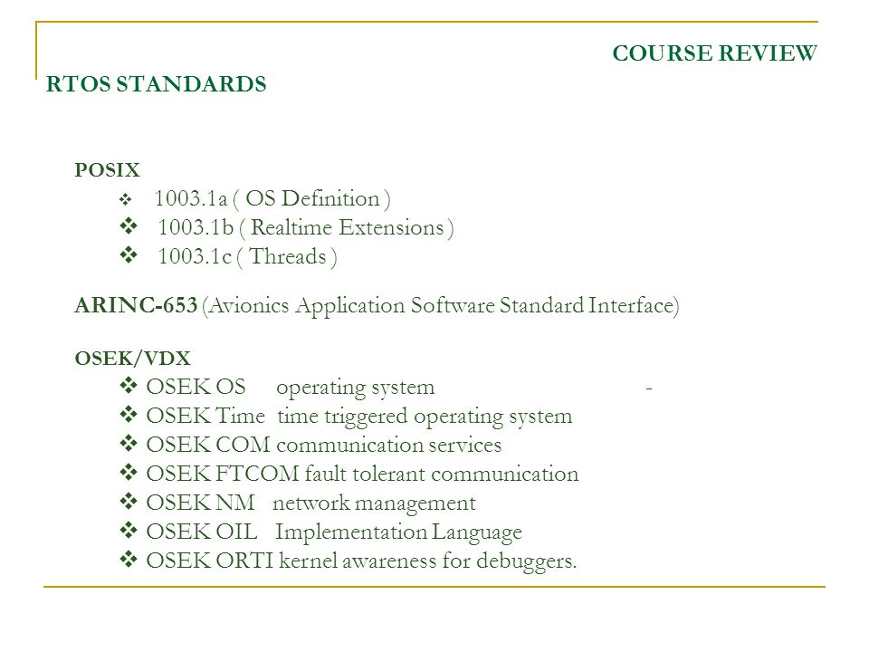 COURSE REVIEW RTOS STANDARDS POSIX 1003.1a ( OS Definition ) 1003.1b ( Realtime Extensions ) 1003.1c ( Threads ) ARINC-653 (Avionics Application Software Standard Interface) OSEK/VDX OSEK OS operating system - OSEK Time time triggered operating system OSEK COM communication services OSEK FTCOM fault tolerant communication OSEK NM network management OSEK OIL Implementation Language OSEK ORTI kernel awareness for debuggers.