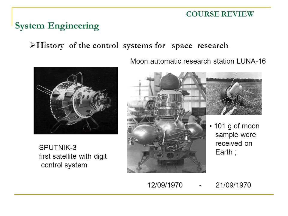 COURSE REVIEW System Engineering SPUTNIK-3 first satellite with digit control system 101 g of moon sample were received on Earth ; History of the control systems for space research 12/09/1970 - 21/09/1970 Moon automatic research station LUNA-16