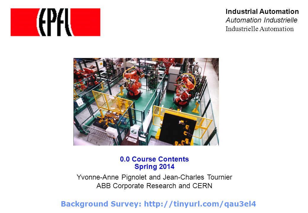 0.0 Course Contents Spring 2014 Industrial Automation Automation Industrielle Industrielle Automation Yvonne-Anne Pignolet and Jean-Charles Tournier ABB Corporate Research and CERN Background Survey: http://tinyurl.com/qau3el4