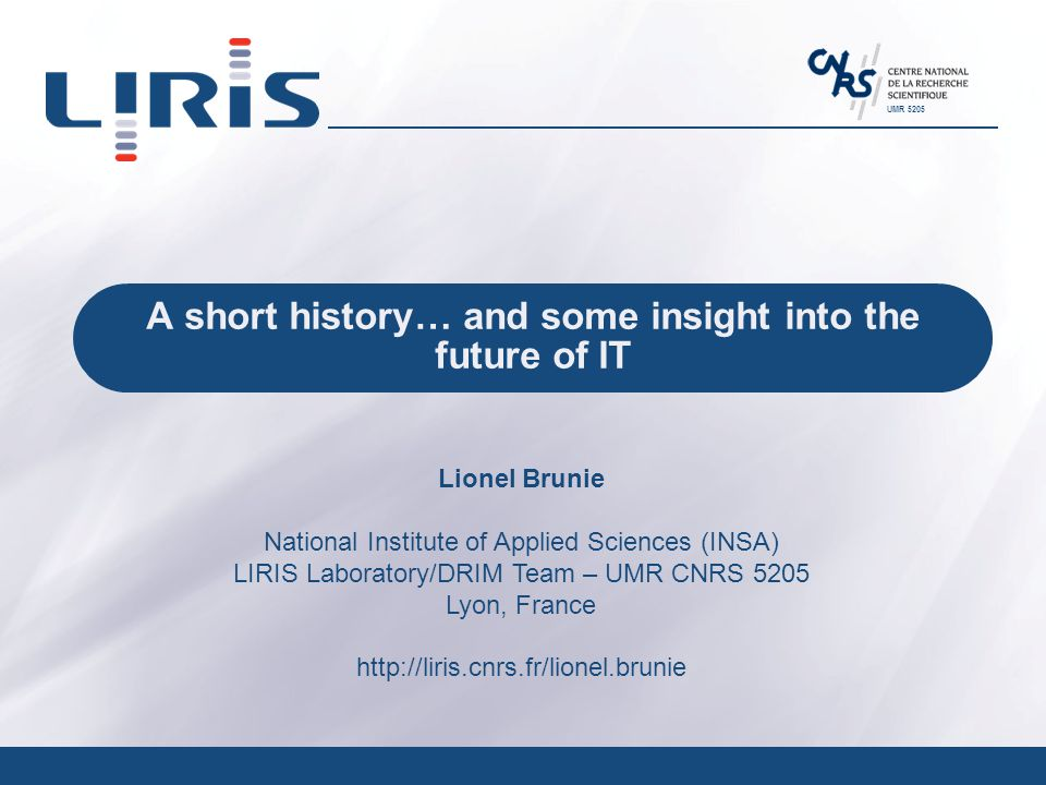 UMR 5205 A short history… and some insight into the future of IT Lionel Brunie National Institute of Applied Sciences (INSA) LIRIS Laboratory/DRIM Team – UMR CNRS 5205 Lyon, France http://liris.cnrs.fr/lionel.brunie