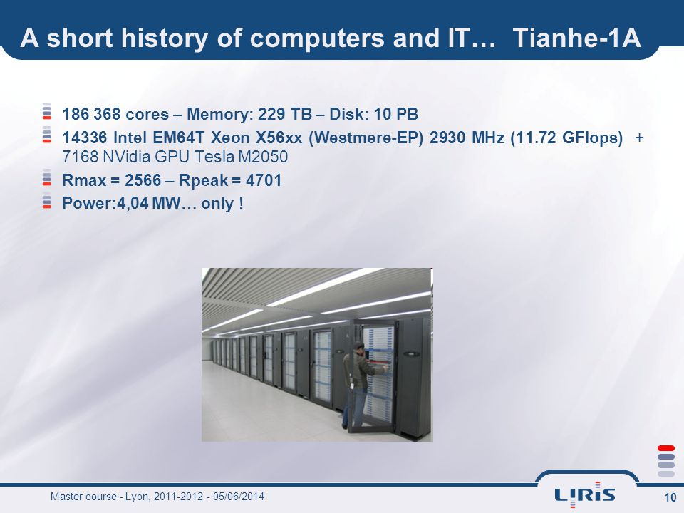 10 A short history of computers and IT… Tianhe-1A 186 368 cores – Memory: 229 TB – Disk: 10 PB 14336 Intel EM64T Xeon X56xx (Westmere-EP) 2930 MHz (11.72 GFlops) + 7168 NVidia GPU Tesla M2050 Rmax = 2566 – Rpeak = 4701 Power:4,04 MW… only .