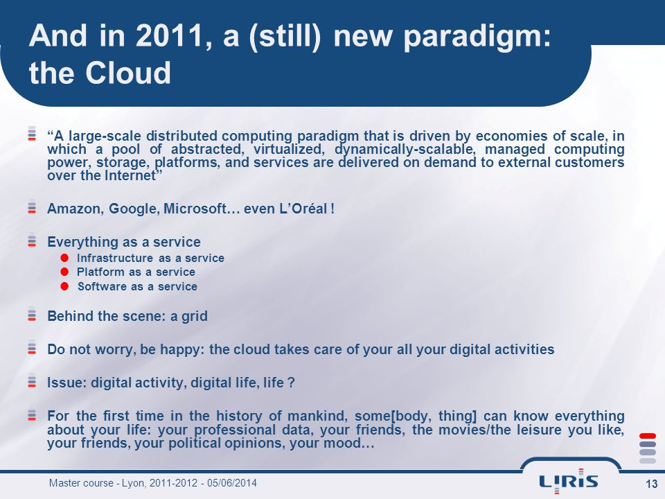 13 And in 2011, a (still) new paradigm: the Cloud A large-scale distributed computing paradigm that is driven by economies of scale, in which a pool of abstracted, virtualized, dynamically-scalable, managed computing power, storage, platforms, and services are delivered on demand to external customers over the Internet Amazon, Google, Microsoft… even LOréal .