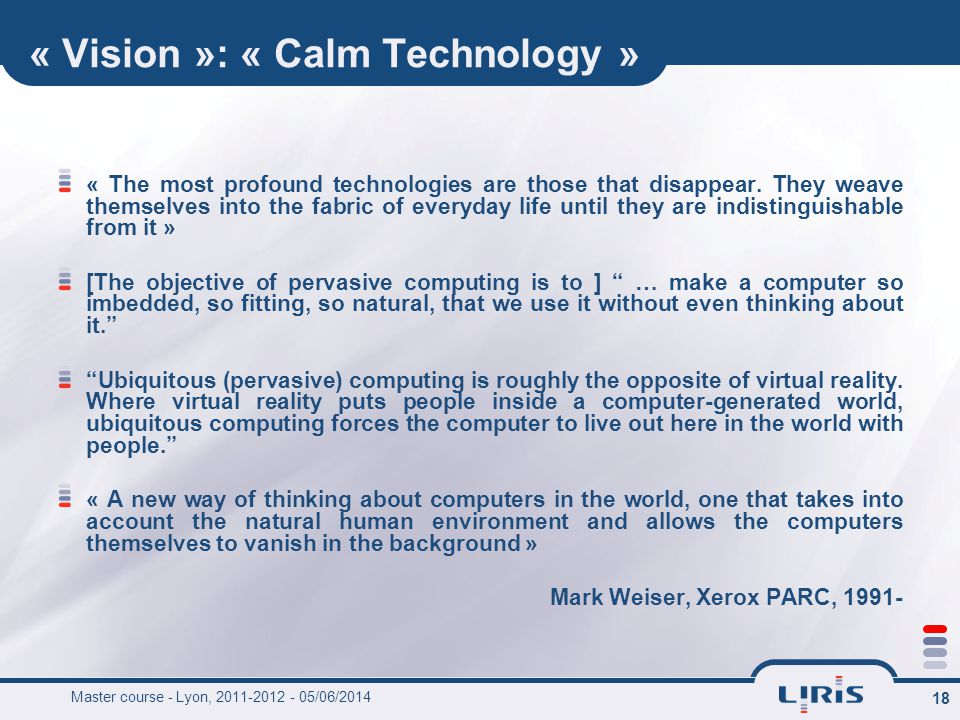 18 « Vision »: « Calm Technology » « The most profound technologies are those that disappear.