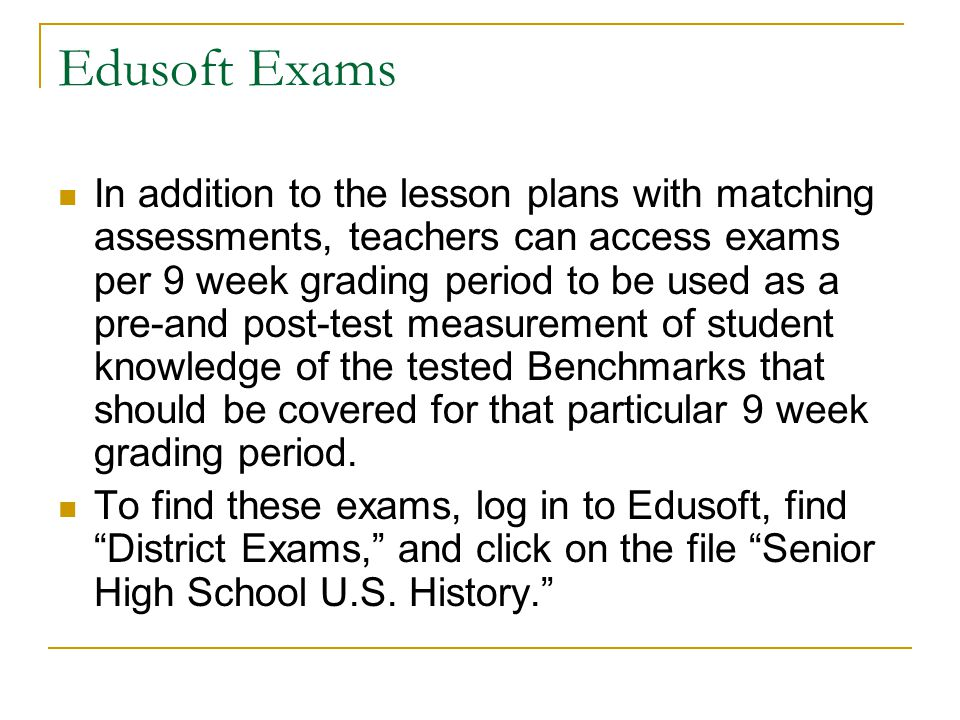 Edusoft Exams In addition to the lesson plans with matching assessments, teachers can access exams per 9 week grading period to be used as a pre-and post-test measurement of student knowledge of the tested Benchmarks that should be covered for that particular 9 week grading period.