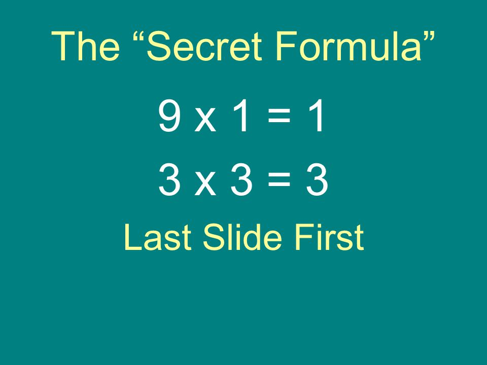 The Secret Formula 9 x 1 = 1 3 x 3 = 3 Last Slide First
