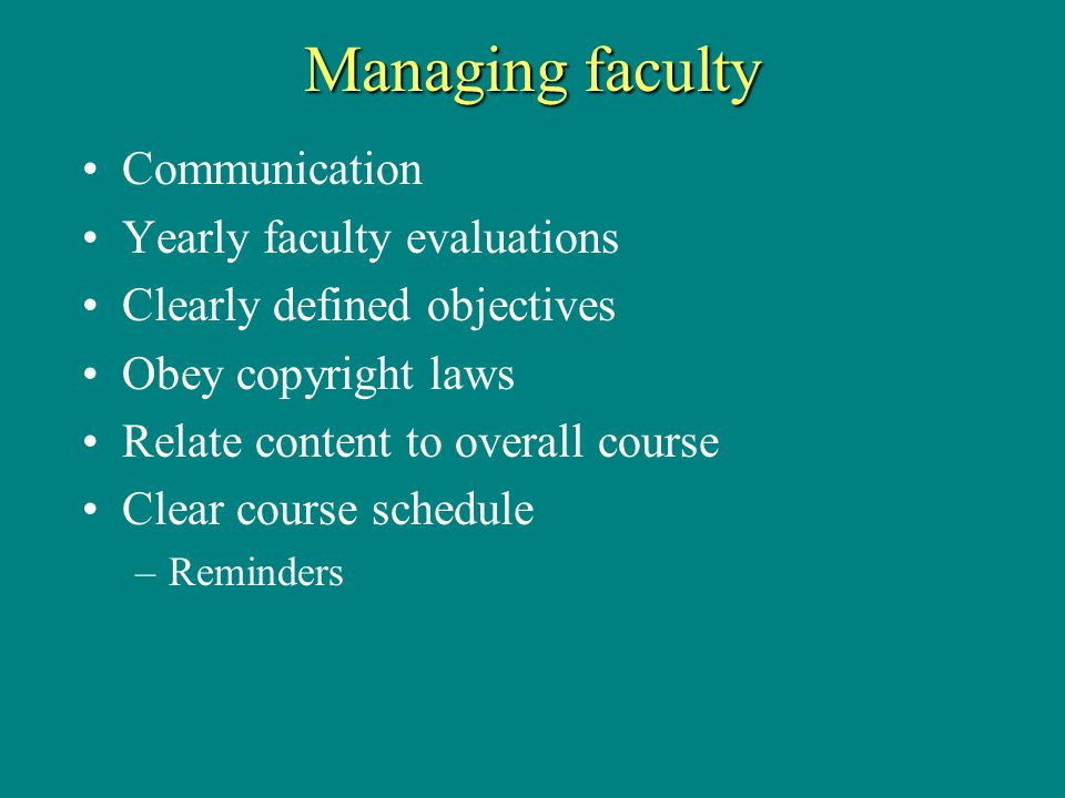 Managing faculty Communication Yearly faculty evaluations Clearly defined objectives Obey copyright laws Relate content to overall course Clear course schedule –Reminders
