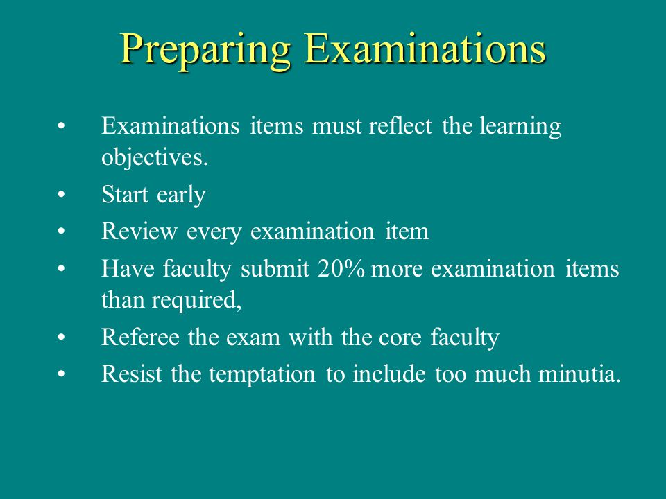 Preparing Examinations Examinations items must reflect the learning objectives.