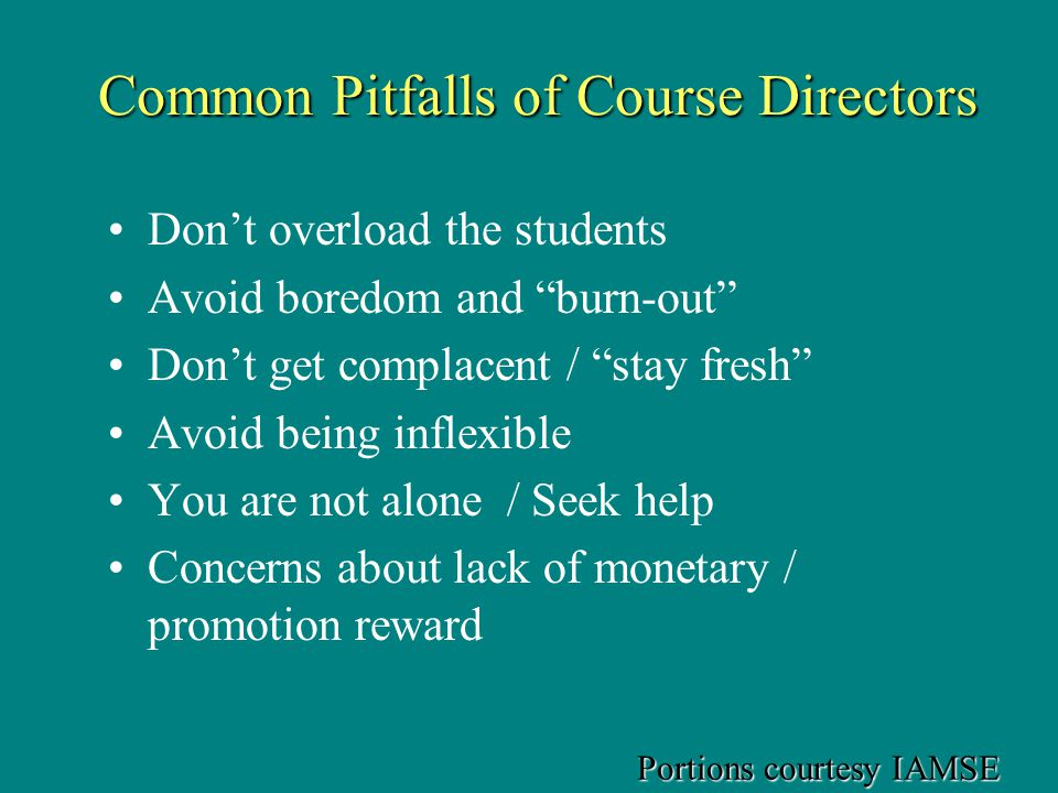 Common Pitfalls of Course Directors Dont overload the students Avoid boredom and burn-out Dont get complacent / stay fresh Avoid being inflexible You are not alone / Seek help Concerns about lack of monetary / promotion reward Portions courtesy IAMSE