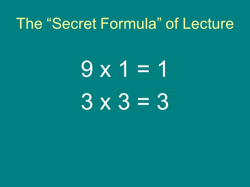 The Secret Formula of Lecture 9 x 1 = 1 3 x 3 = 3