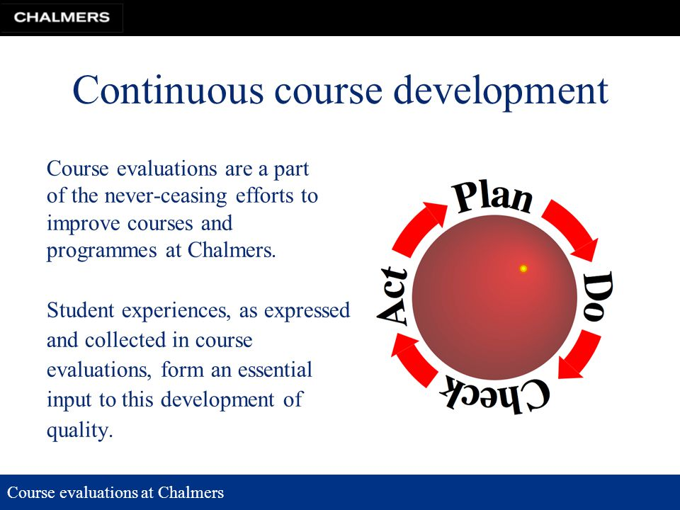 Course evaluations at Chalmers Continuous course development Course evaluations are a part of the never-ceasing efforts to improve courses and programmes at Chalmers.