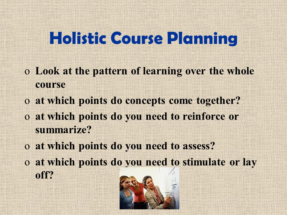 Holistic Course Planning oLook at the pattern of learning over the whole course oat which points do concepts come together.
