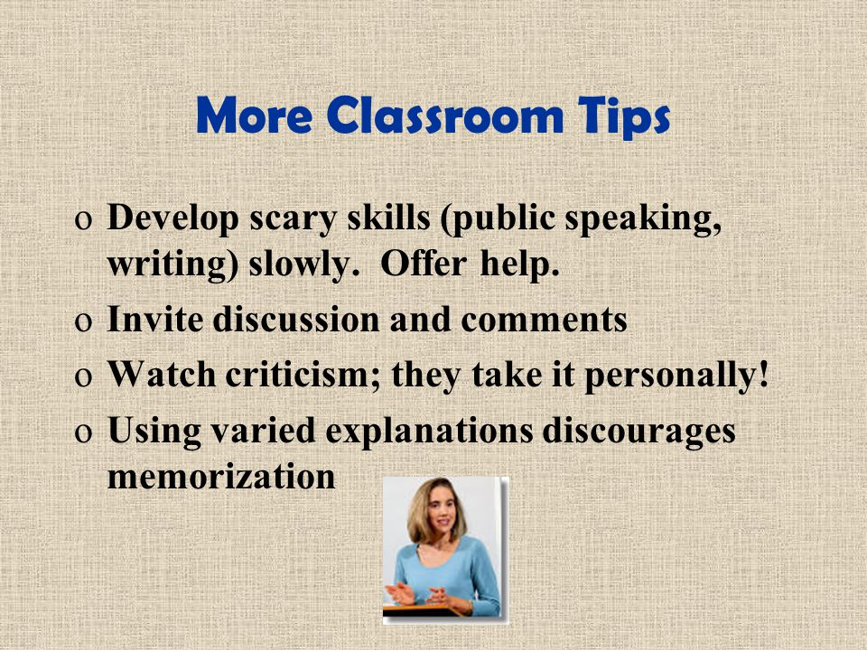 More Classroom Tips oDevelop scary skills (public speaking, writing) slowly.