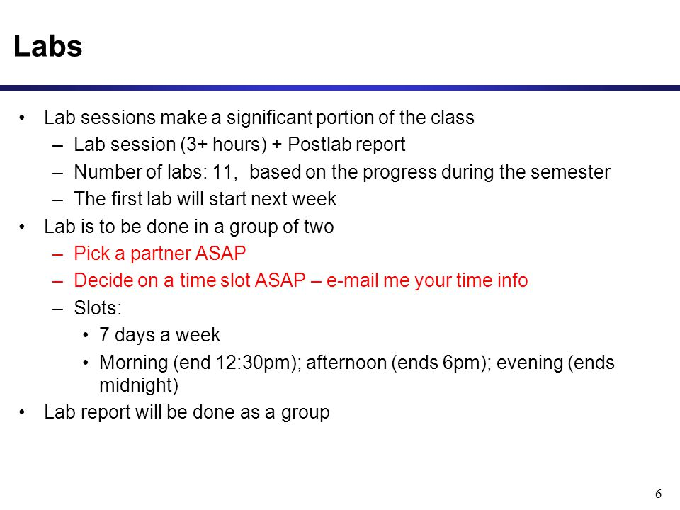 6 Labs Lab sessions make a significant portion of the class –Lab session (3+ hours) + Postlab report –Number of labs: 11, based on the progress during the semester –The first lab will start next week Lab is to be done in a group of two –Pick a partner ASAP –Decide on a time slot ASAP – e-mail me your time info –Slots: 7 days a week Morning (end 12:30pm); afternoon (ends 6pm); evening (ends midnight) Lab report will be done as a group