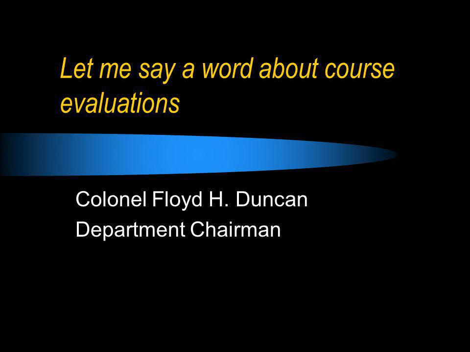 Let me say a word about course evaluations Colonel Floyd H. Duncan Department Chairman