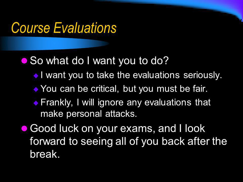 Course Evaluations So what do I want you to do. I want you to take the evaluations seriously.