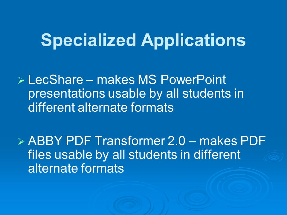 Specialized Applications LecShare – makes MS PowerPoint presentations usable by all students in different alternate formats ABBY PDF Transformer 2.0 – makes PDF files usable by all students in different alternate formats