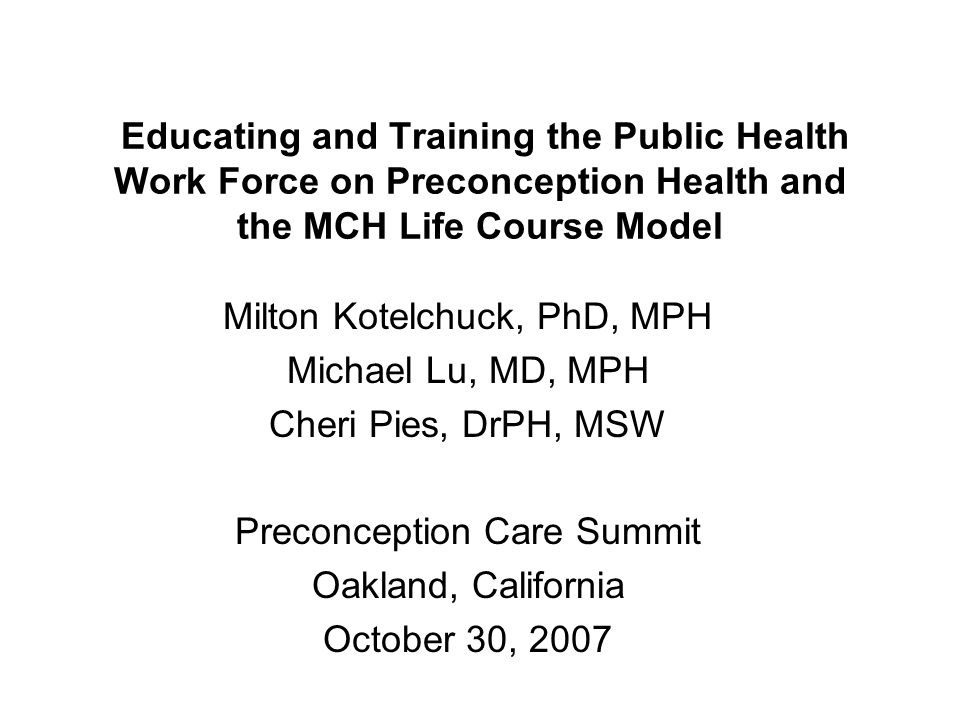 Educating and Training the Public Health Work Force on Preconception Health and the MCH Life Course Model Milton Kotelchuck, PhD, MPH Michael Lu, MD, MPH Cheri Pies, DrPH, MSW Preconception Care Summit Oakland, California October 30, 2007