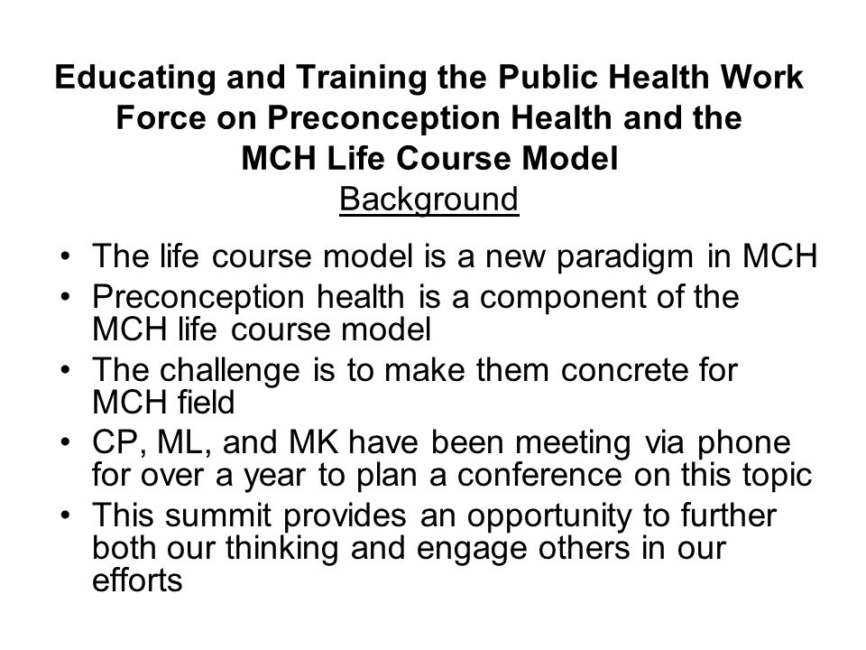 Educating and Training the Public Health Work Force on Preconception Health and the MCH Life Course Model Background The life course model is a new paradigm in MCH Preconception health is a component of the MCH life course model The challenge is to make them concrete for MCH field CP, ML, and MK have been meeting via phone for over a year to plan a conference on this topic This summit provides an opportunity to further both our thinking and engage others in our efforts