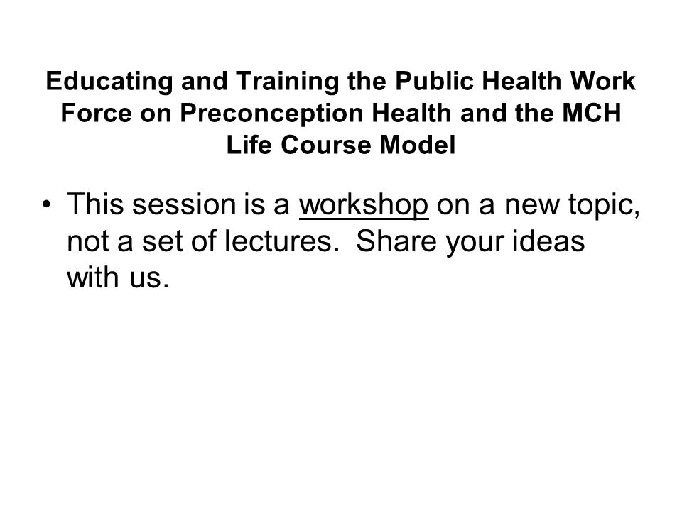 Educating and Training the Public Health Work Force on Preconception Health and the MCH Life Course Model This session is a workshop on a new topic, not a set of lectures.