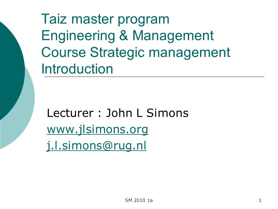 SM 2010 1a1 Taiz master program Engineering & Management Course Strategic management Introduction Lecturer : John L Simons www.jlsimons.org j.l.simons@rug.nl