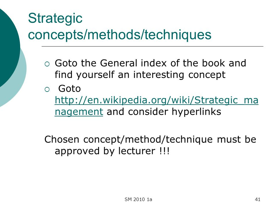 SM 2010 1a41 Strategic concepts/methods/techniques Goto the General index of the book and find yourself an interesting concept Goto http://en.wikipedia.org/wiki/Strategic_ma nagement and consider hyperlinks http://en.wikipedia.org/wiki/Strategic_ma nagement Chosen concept/method/technique must be approved by lecturer !!!