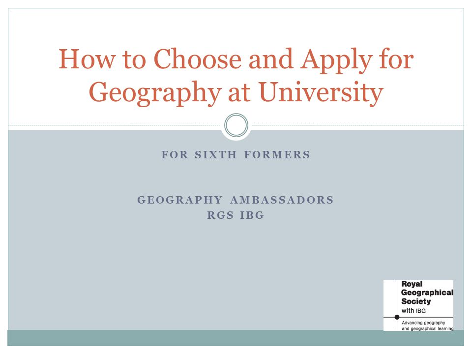 FOR SIXTH FORMERS GEOGRAPHY AMBASSADORS RGS IBG How to Choose and Apply for Geography at University
