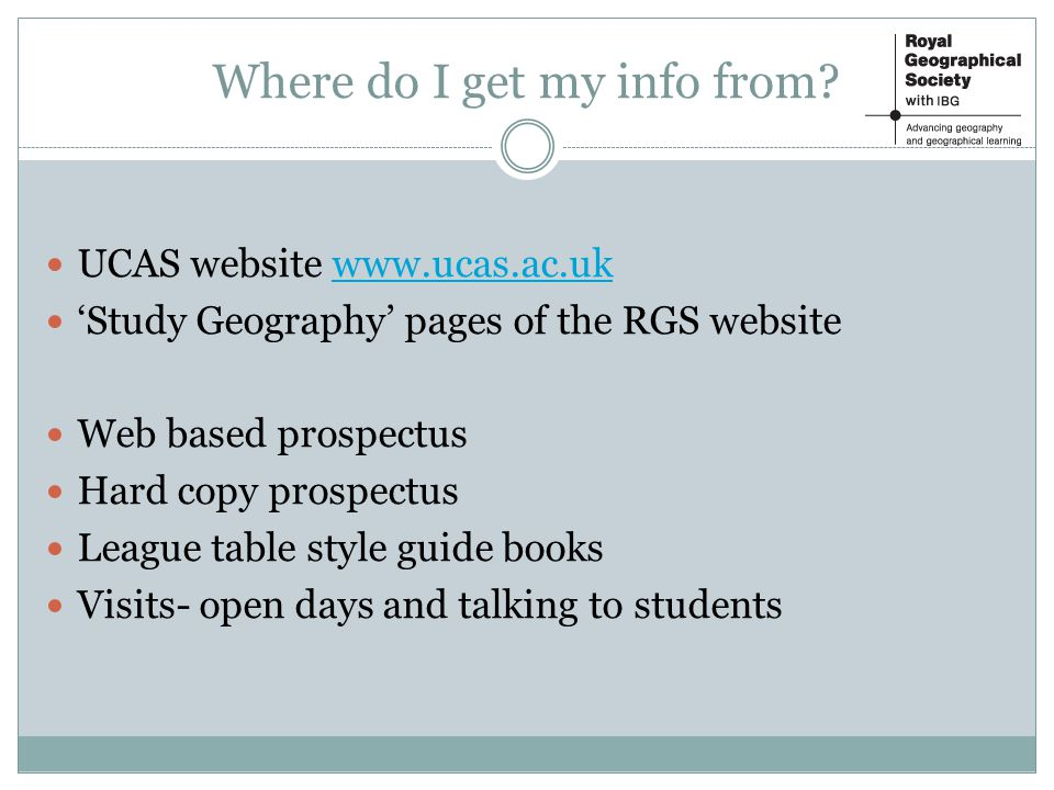 UCAS website www.ucas.ac.ukwww.ucas.ac.uk Study Geography pages of the RGS website Web based prospectus Hard copy prospectus League table style guide books Visits- open days and talking to students