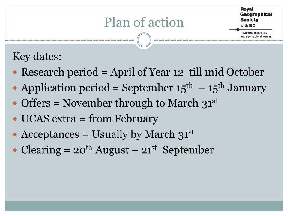 Plan of action Key dates: Research period = April of Year 12 till mid October Application period = September 15 th – 15 th January Offers = November through to March 31 st UCAS extra = from February Acceptances = Usually by March 31 st Clearing = 20 th August – 21 st September