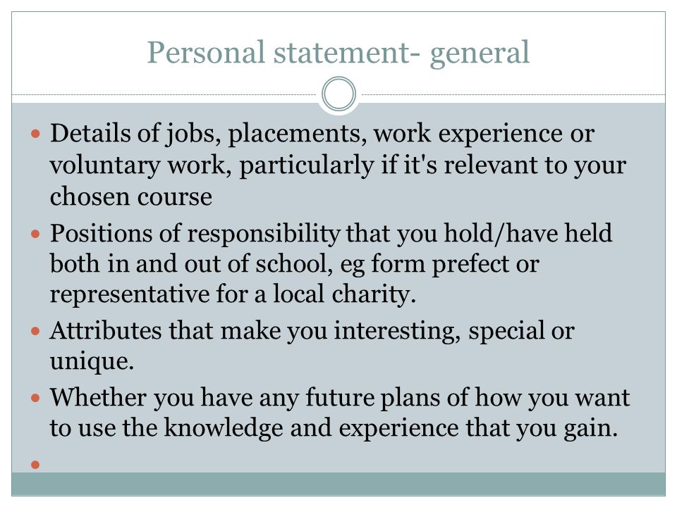 Personal statement- general Details of jobs, placements, work experience or voluntary work, particularly if it s relevant to your chosen course Positions of responsibility that you hold/have held both in and out of school, eg form prefect or representative for a local charity.