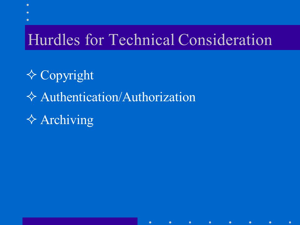 Hurdles for Technical Consideration Copyright Authentication/Authorization Archiving