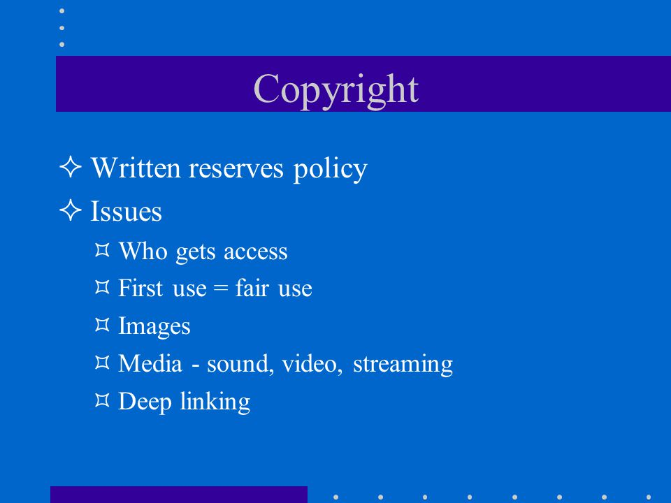 Copyright Written reserves policy Issues Who gets access First use = fair use Images Media - sound, video, streaming Deep linking
