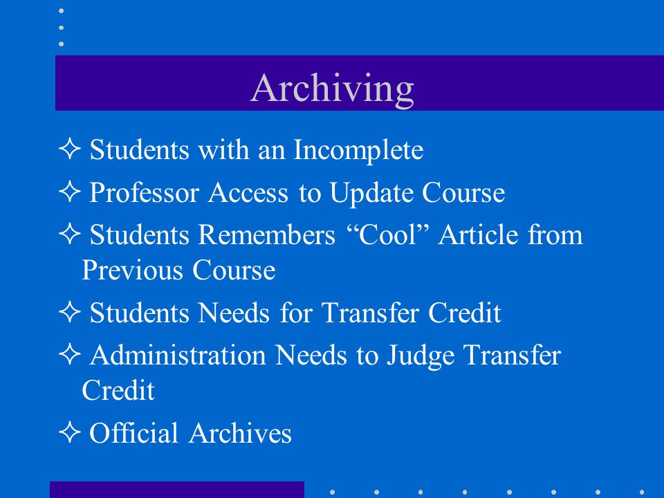 Archiving Students with an Incomplete Professor Access to Update Course Students Remembers Cool Article from Previous Course Students Needs for Transfer Credit Administration Needs to Judge Transfer Credit Official Archives