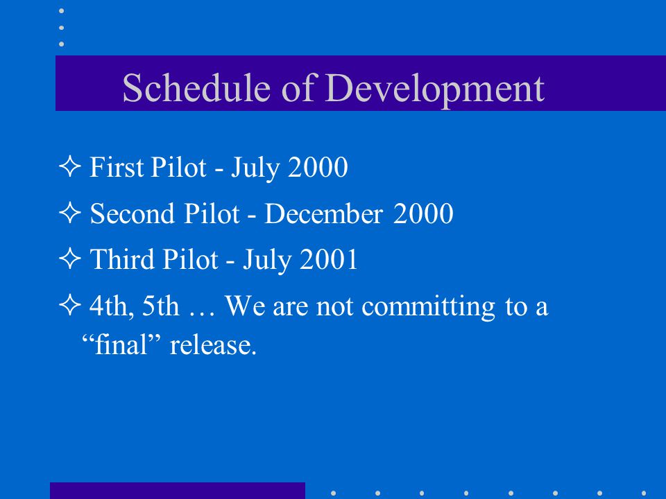 Schedule of Development First Pilot - July 2000 Second Pilot - December 2000 Third Pilot - July 2001 4th, 5th … We are not committing to a final release.