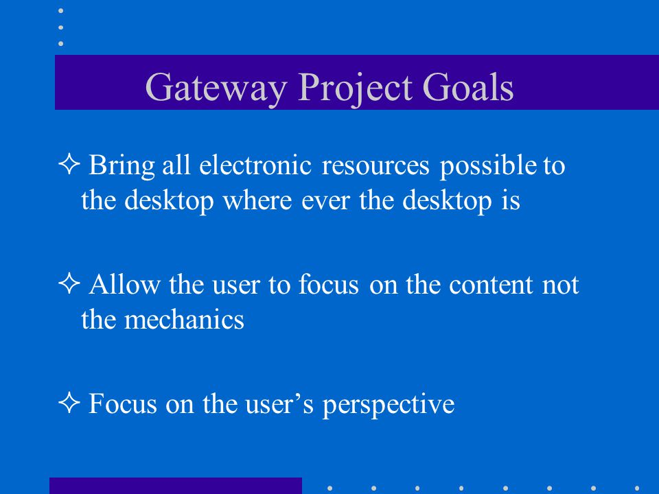 Gateway Project Goals Bring all electronic resources possible to the desktop where ever the desktop is Allow the user to focus on the content not the mechanics Focus on the users perspective