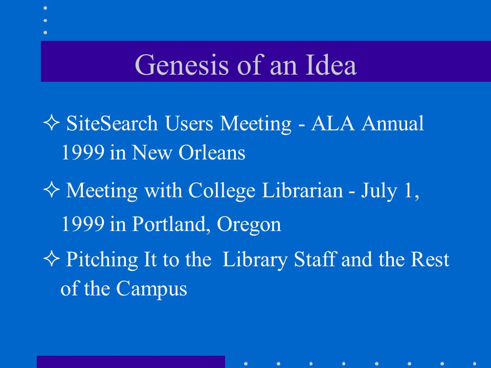 Genesis of an Idea SiteSearch Users Meeting - ALA Annual 1999 in New Orleans Meeting with College Librarian - July 1, 1999 in Portland, Oregon Pitching It to the Library Staff and the Rest of the Campus